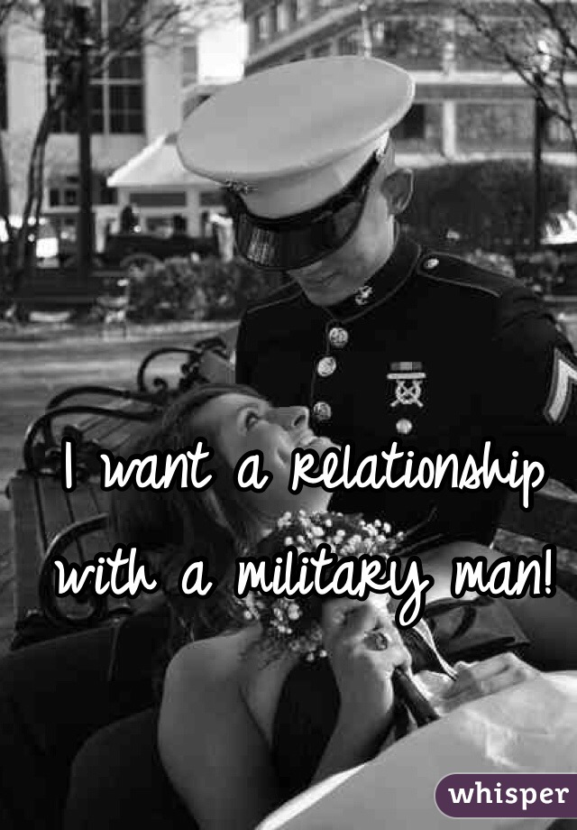 I want a relationship with a military man!