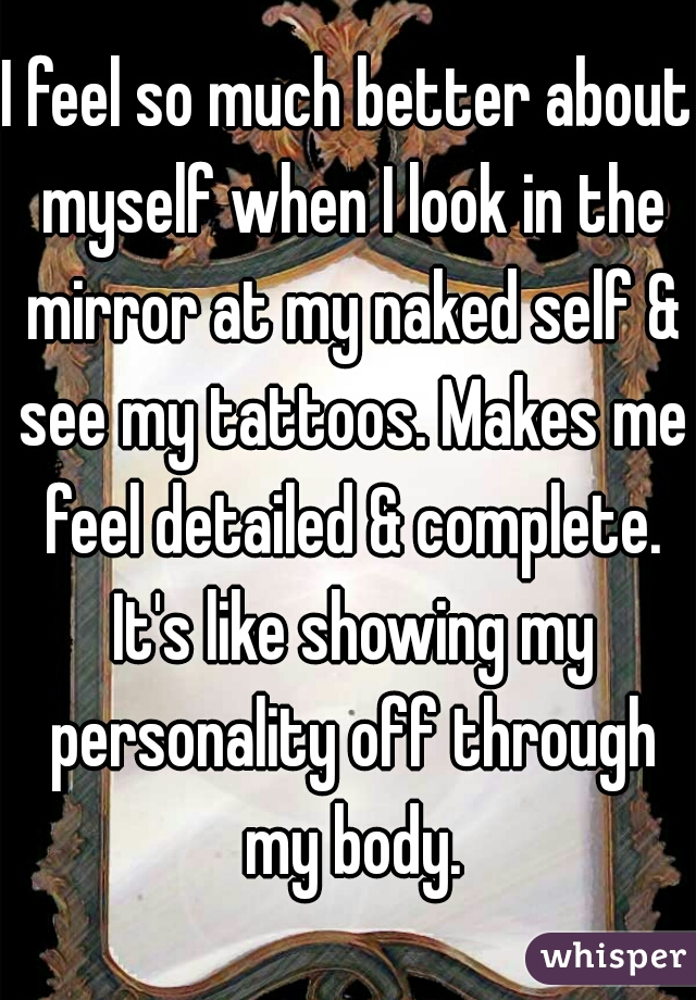 I feel so much better about myself when I look in the mirror at my naked self & see my tattoos. Makes me feel detailed & complete. It's like showing my personality off through my body.