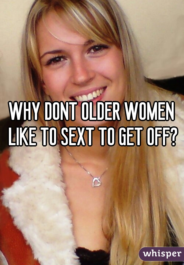 WHY DONT OLDER WOMEN LIKE TO SEXT TO GET OFF?