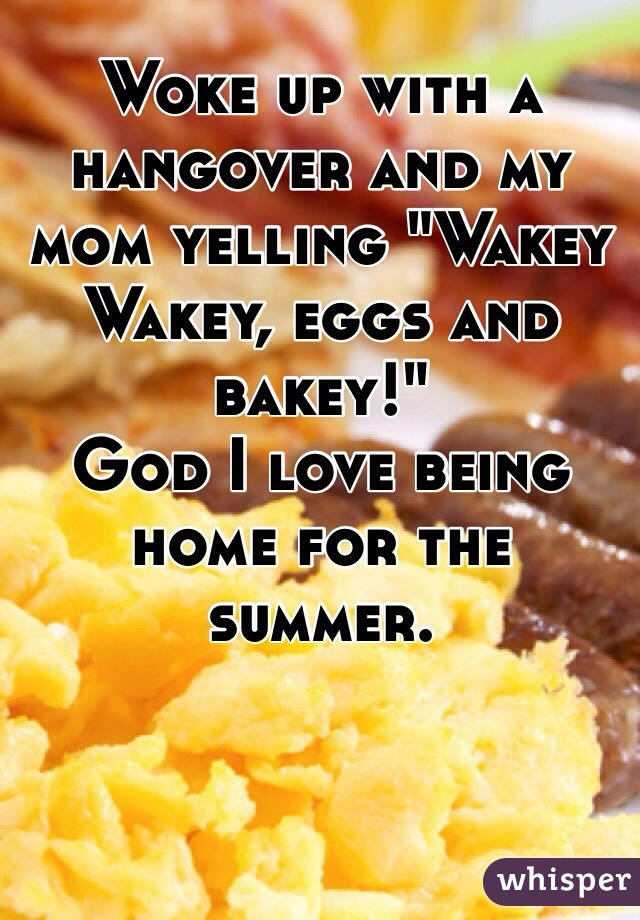 "Woke up with a hangover and my mom yelling ""Wakey Wakey, eggs and bakey!"" God I love being home for the summer."
