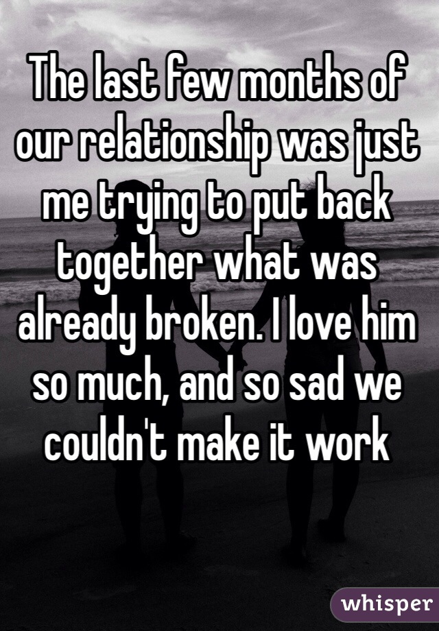 The last few months of our relationship was just me trying to put back together what was already broken. I love him so much, and so sad we couldn't make it work