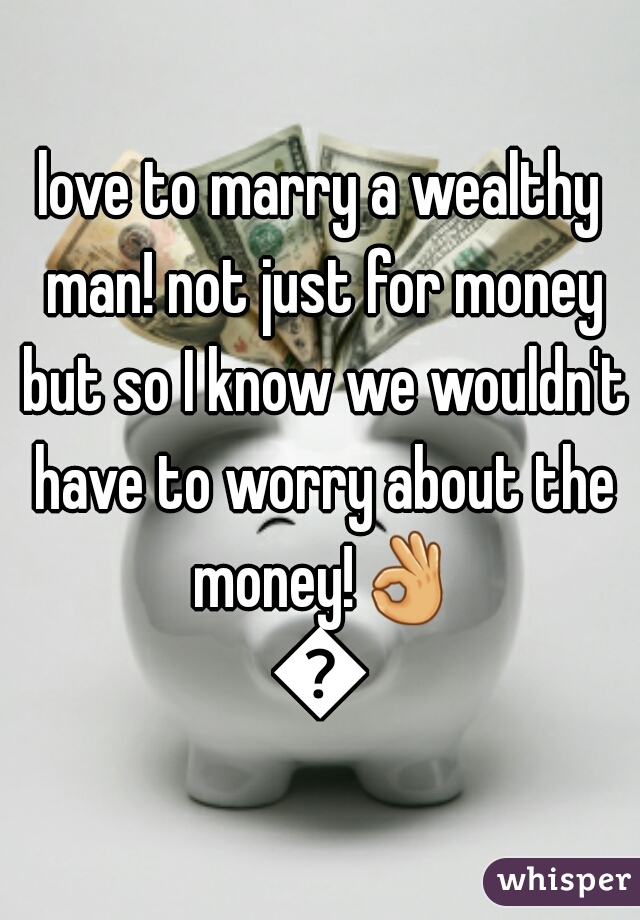 love to marry a wealthy man! not just for money but so I know we wouldn't have to worry about the money!👌💋