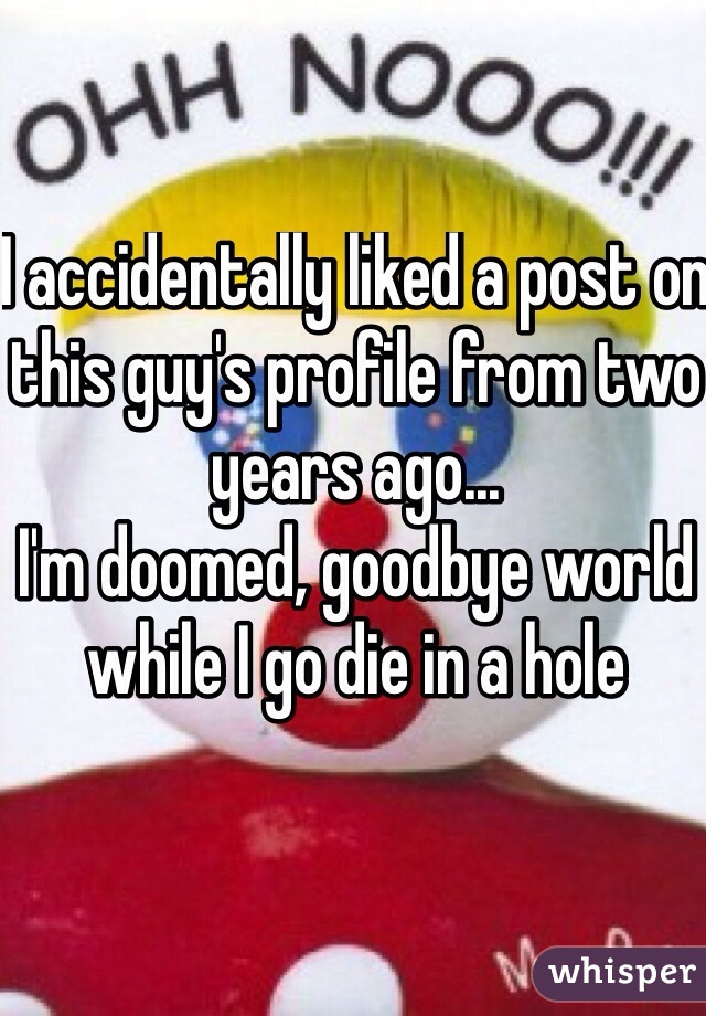 I accidentally liked a post on this guy's profile from two years ago... I'm doomed, goodbye world while I go die in a hole