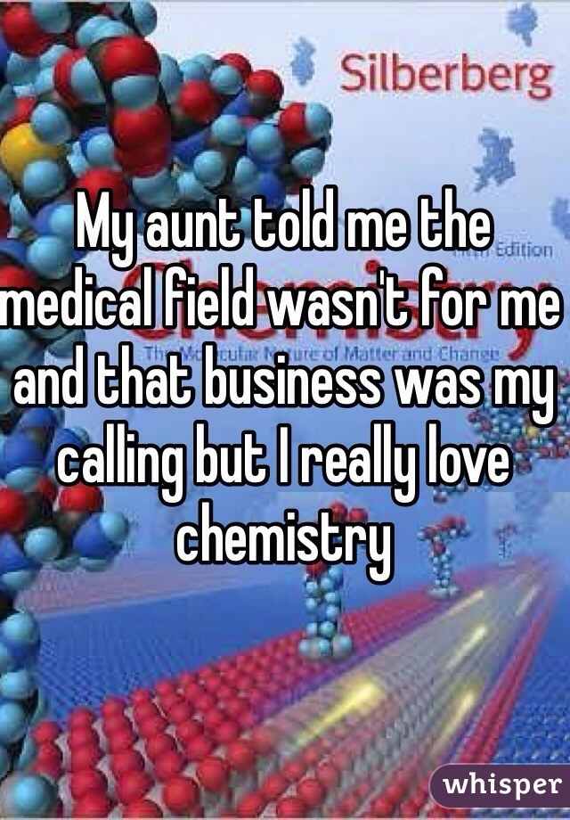My aunt told me the medical field wasn't for me and that business was my calling but I really love chemistry