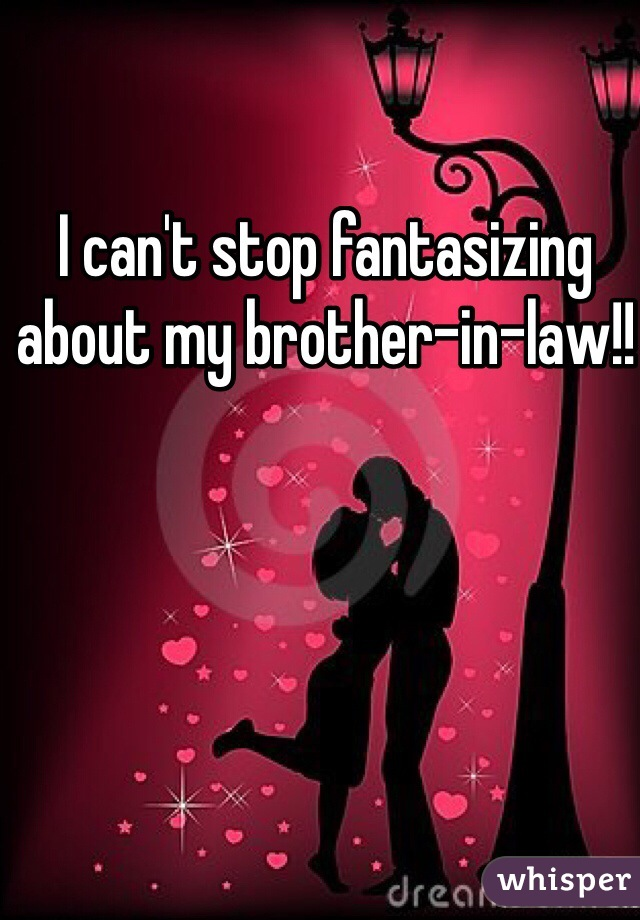 I can't stop fantasizing about my brother-in-law!!