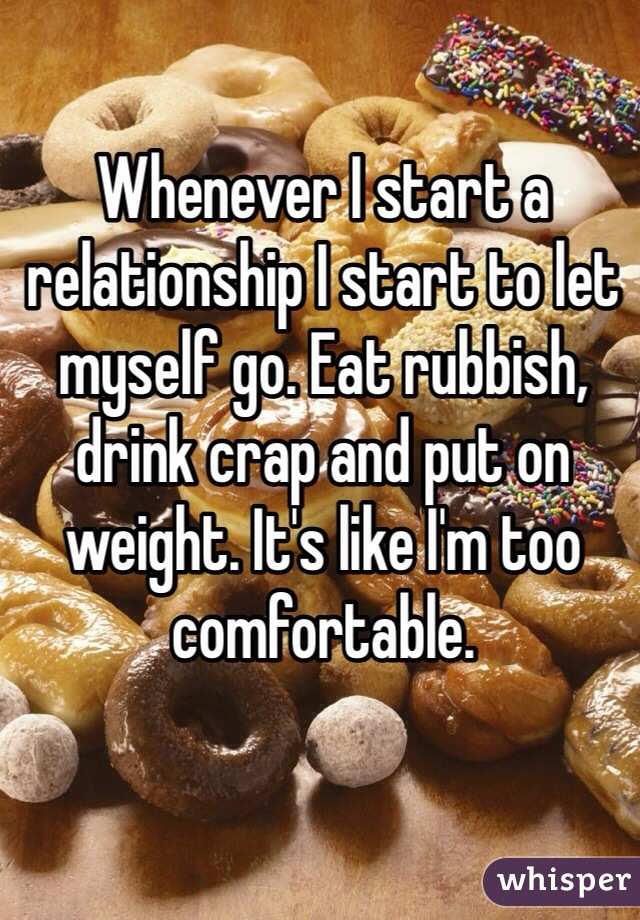 Whenever I start a relationship I start to let myself go. Eat rubbish, drink crap and put on weight. It's like I'm too comfortable.