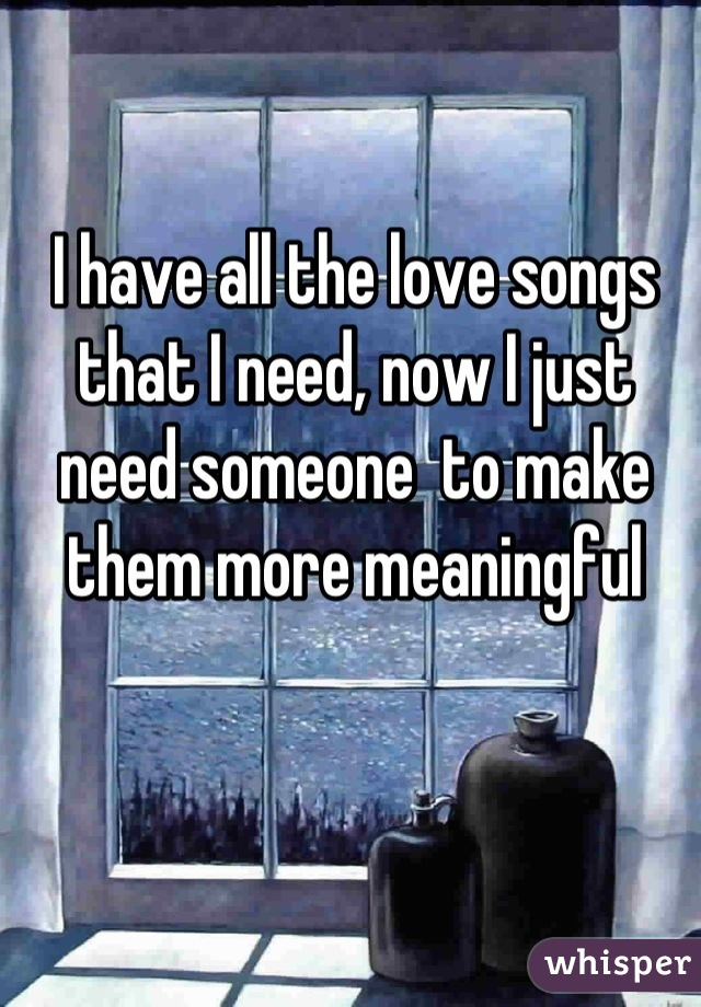 I have all the love songs that I need, now I just need someone  to make them more meaningful