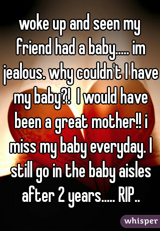 woke up and seen my friend had a baby..... im jealous. why couldn't I have my baby?!  I would have been a great mother!! i miss my baby everyday. I still go in the baby aisles after 2 years..... RIP..