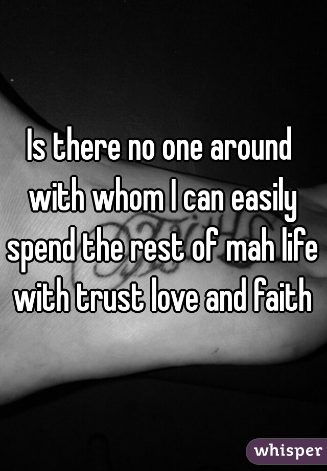 Is there no one around  with whom I can easily spend the rest of mah life   with trust love and faith