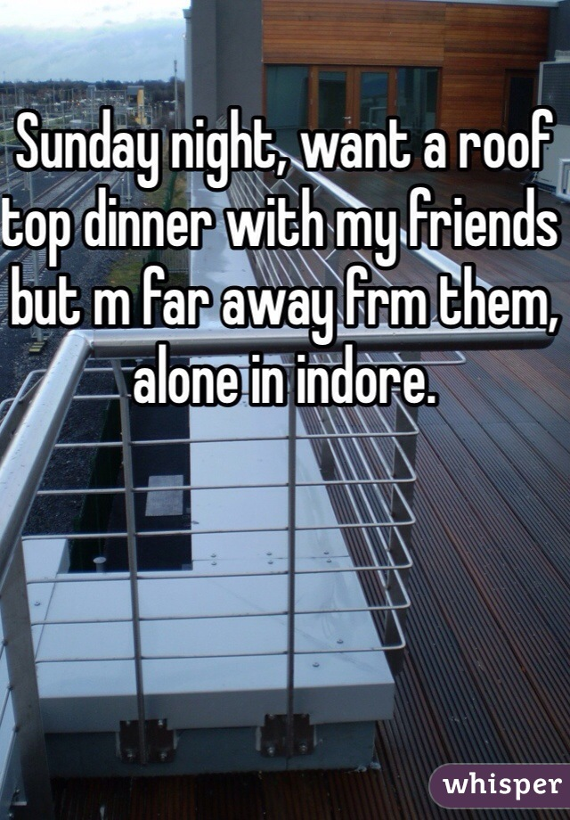 Sunday night, want a roof top dinner with my friends but m far away frm them, alone in indore.