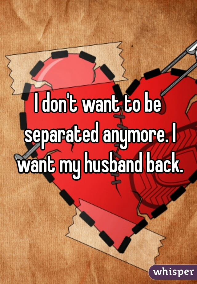 I don't want to be separated anymore. I want my husband back.