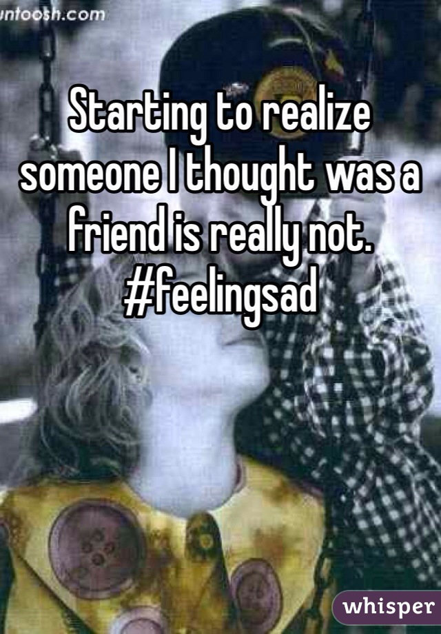 Starting to realize someone I thought was a friend is really not. #feelingsad