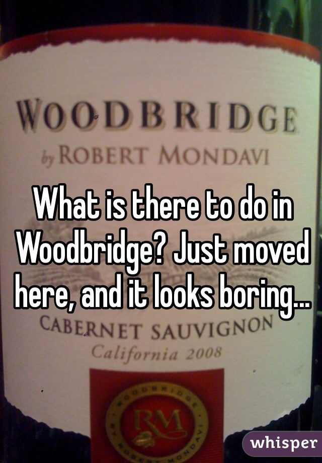 What is there to do in Woodbridge? Just moved here, and it looks boring...