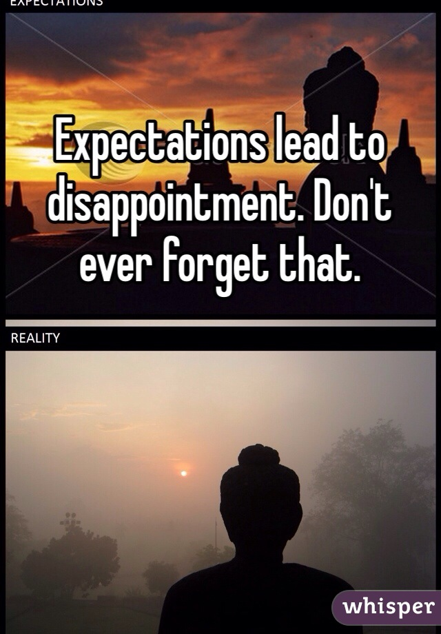 Expectations lead to disappointment. Don't ever forget that.