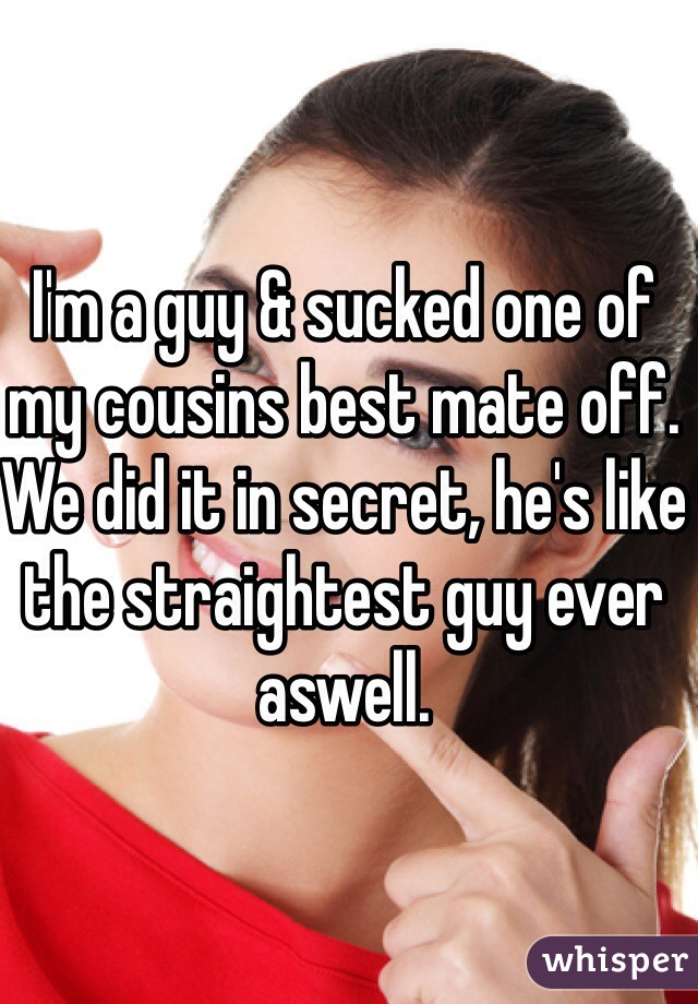 I'm a guy & sucked one of my cousins best mate off. We did it in secret, he's like the straightest guy ever aswell.