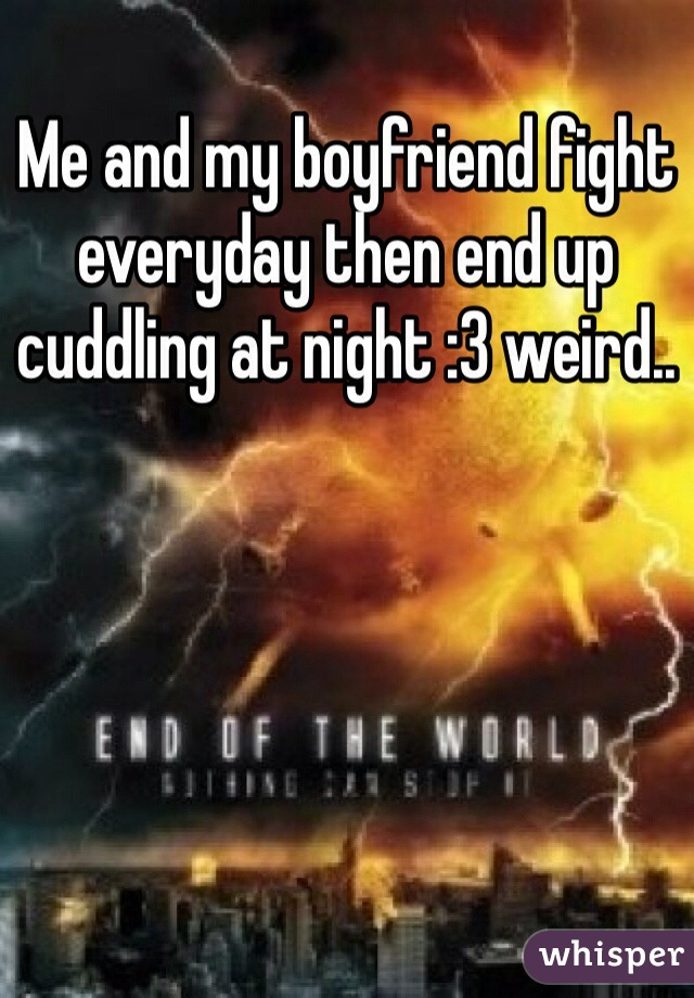 Me and my boyfriend fight everyday then end up cuddling at night :3 weird..