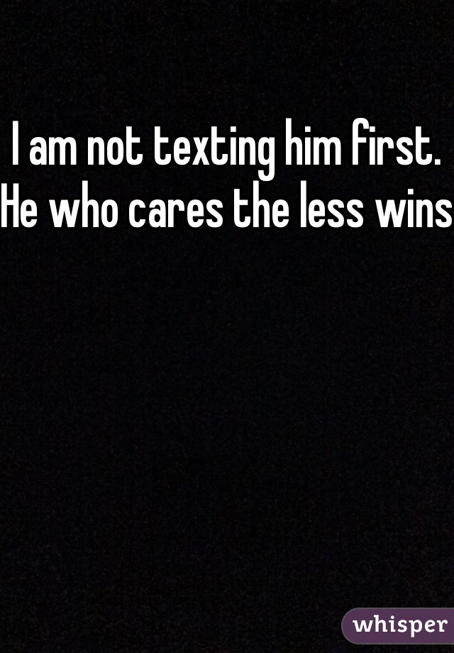 I am not texting him first. He who cares the less wins