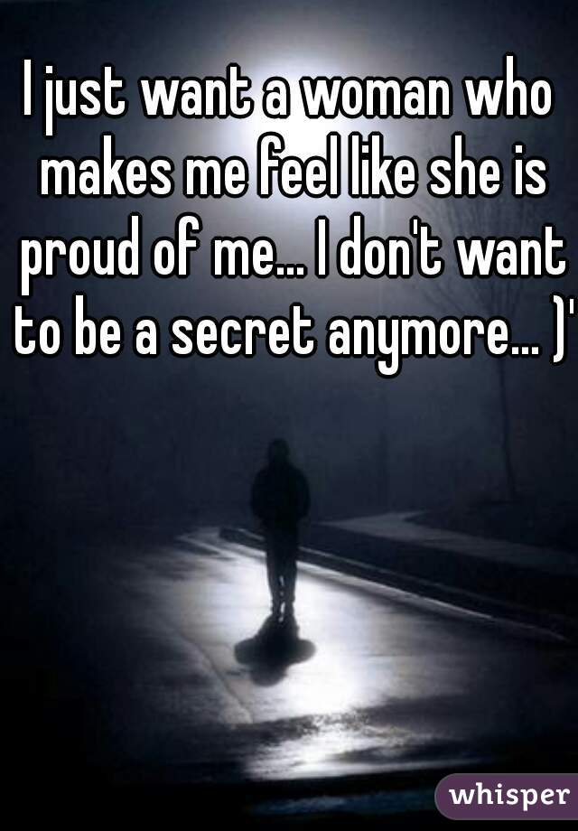 I just want a woman who makes me feel like she is proud of me... I don't want to be a secret anymore... )':