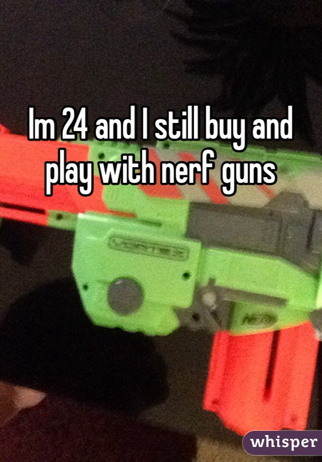 Im 24 and I still buy and play with nerf guns