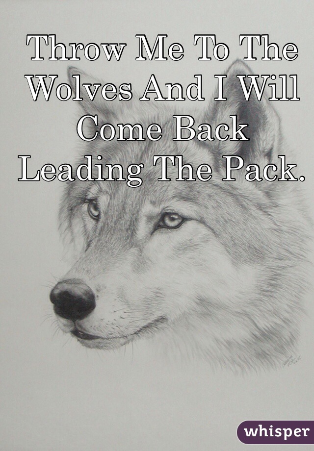 Throw Me To The Wolves And I Will  Come Back Leading The Pack.