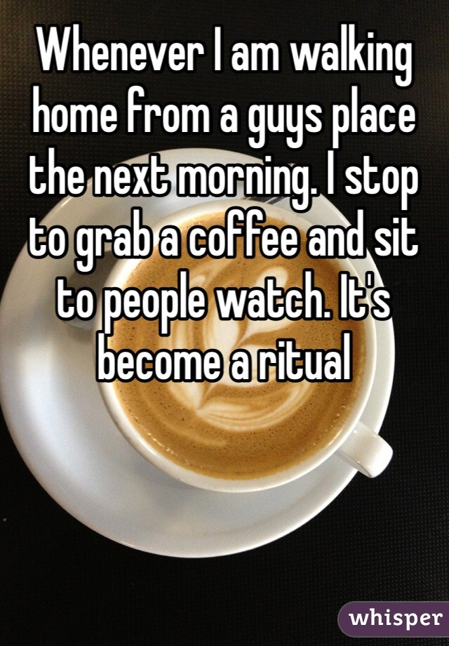 Whenever I am walking home from a guys place the next morning. I stop to grab a coffee and sit to people watch. It's become a ritual