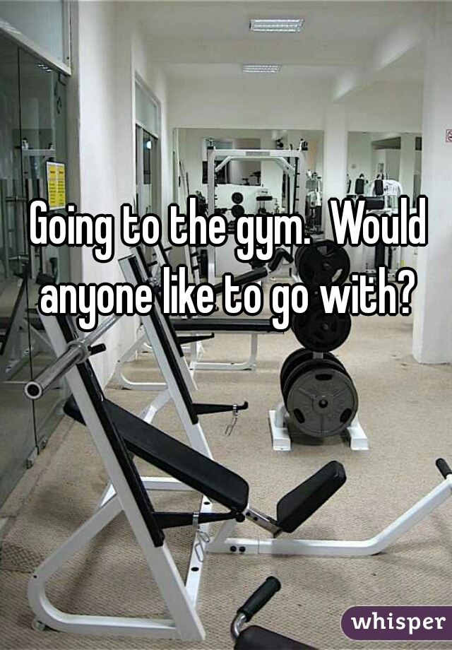 Going to the gym.  Would anyone like to go with?