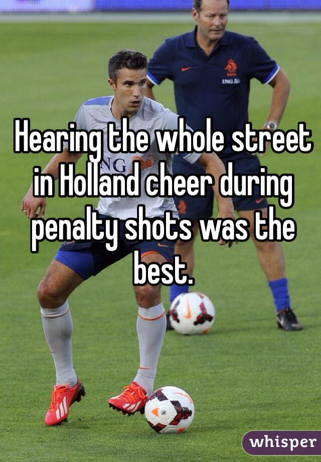 Hearing the whole street in Holland cheer during penalty shots was the best.