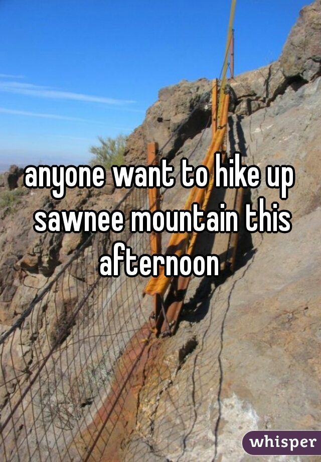 anyone want to hike up sawnee mountain this afternoon