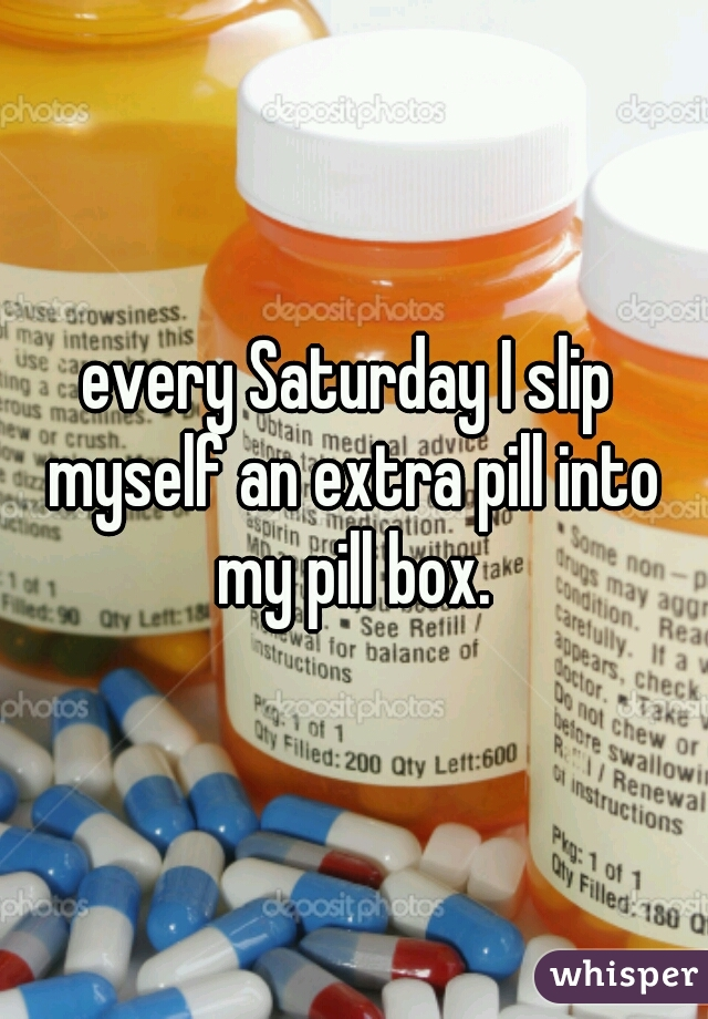 every Saturday I slip myself an extra pill into my pill box.
