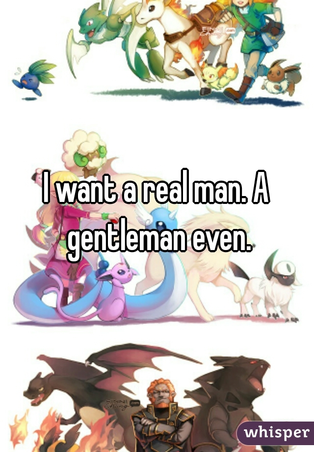 I want a real man. A gentleman even.
