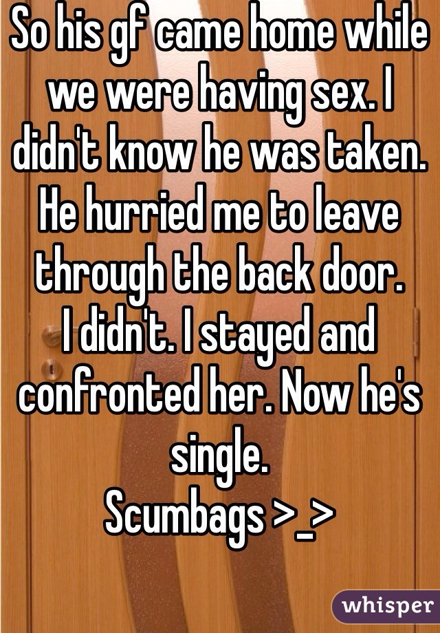 So his gf came home while we were having sex. I didn't know he was taken. He hurried me to leave through the back door.  I didn't. I stayed and confronted her. Now he's single.  Scumbags >_>