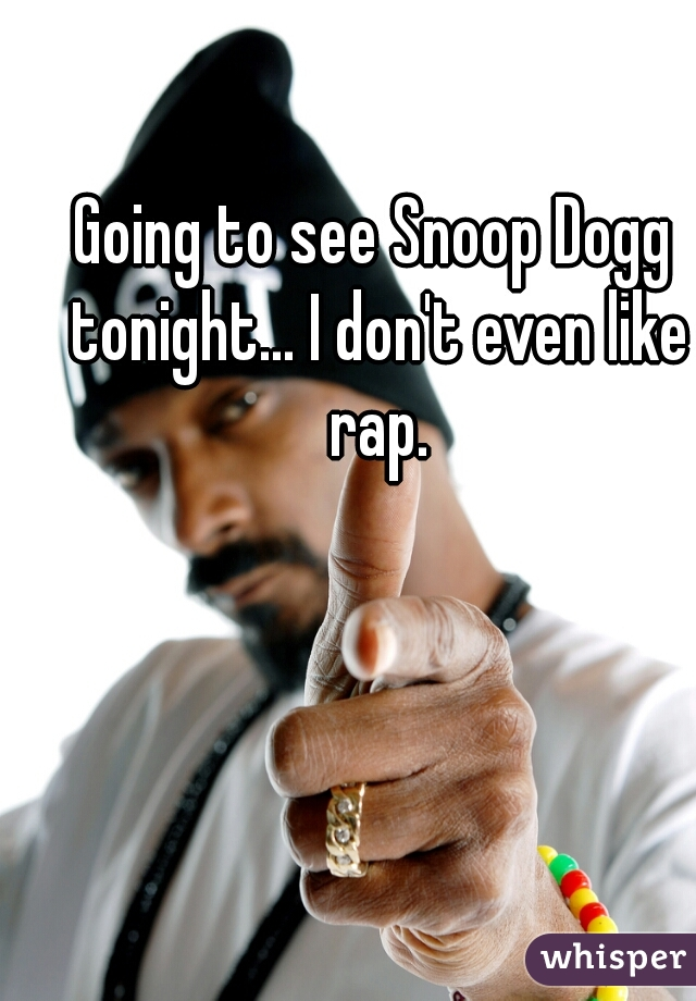 Going to see Snoop Dogg tonight... I don't even like rap.