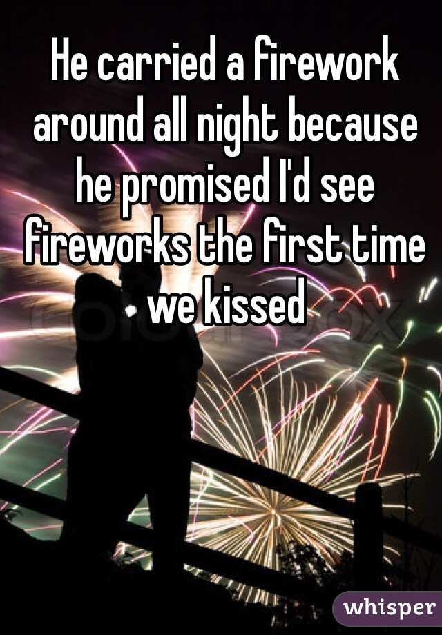 He carried a firework around all night because he promised I'd see fireworks the first time we kissed