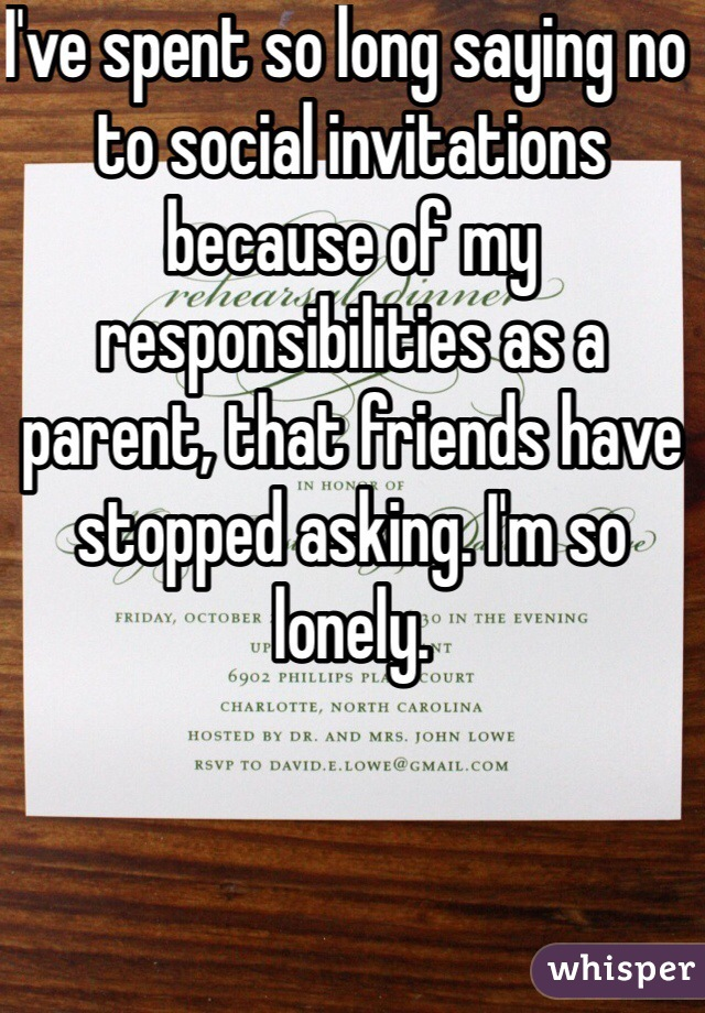 I've spent so long saying no to social invitations because of my responsibilities as a parent, that friends have stopped asking. I'm so lonely.