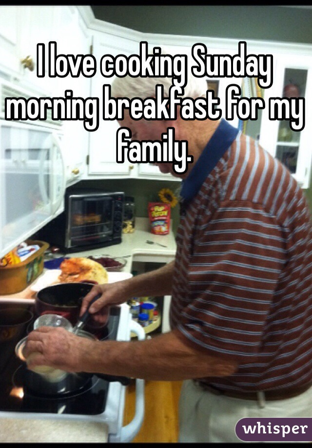 I love cooking Sunday morning breakfast for my family.