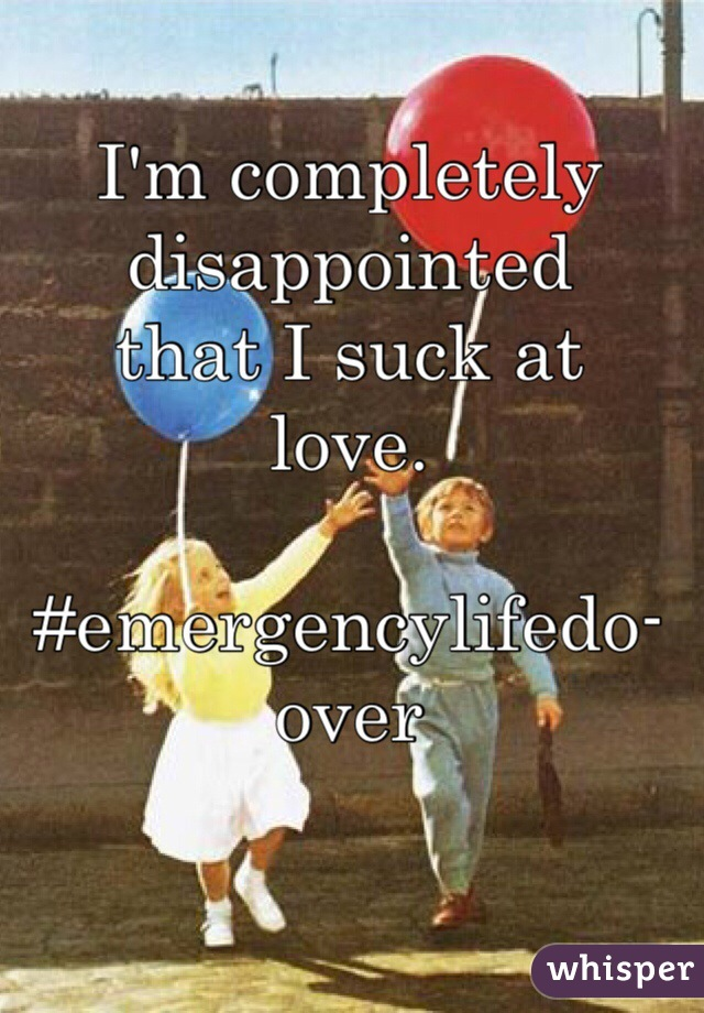 I'm completely disappointed  that I suck at love.  #emergencylifedo-over