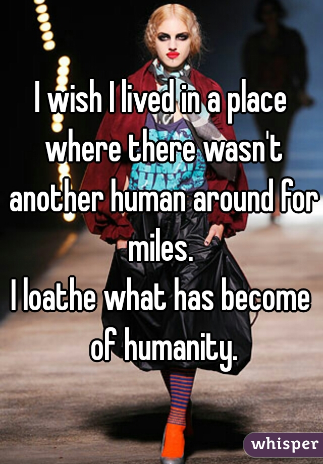 I wish I lived in a place where there wasn't another human around for miles.   I loathe what has become of humanity.