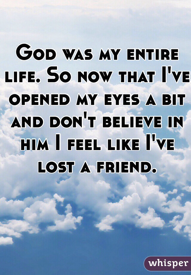 God was my entire life. So now that I've opened my eyes a bit and don't believe in him I feel like I've lost a friend.
