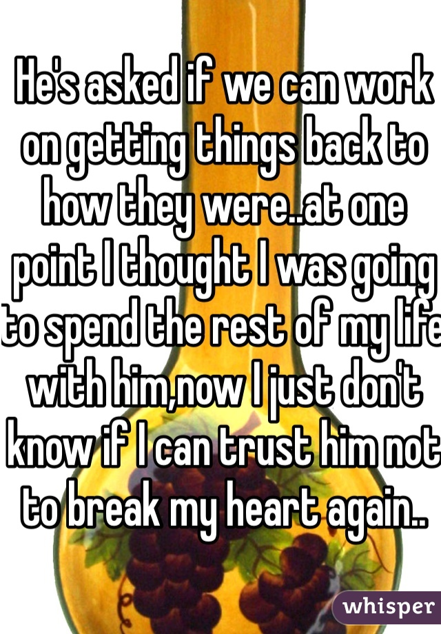 He's asked if we can work on getting things back to how they were..at one point I thought I was going to spend the rest of my life with him,now I just don't know if I can trust him not to break my heart again..