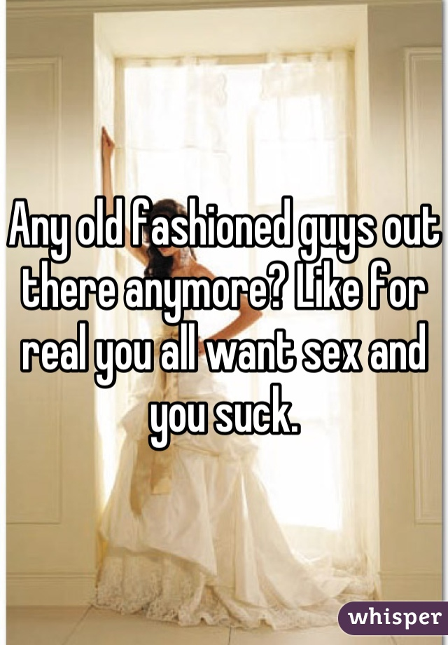 Any old fashioned guys out there anymore? Like for real you all want sex and you suck.