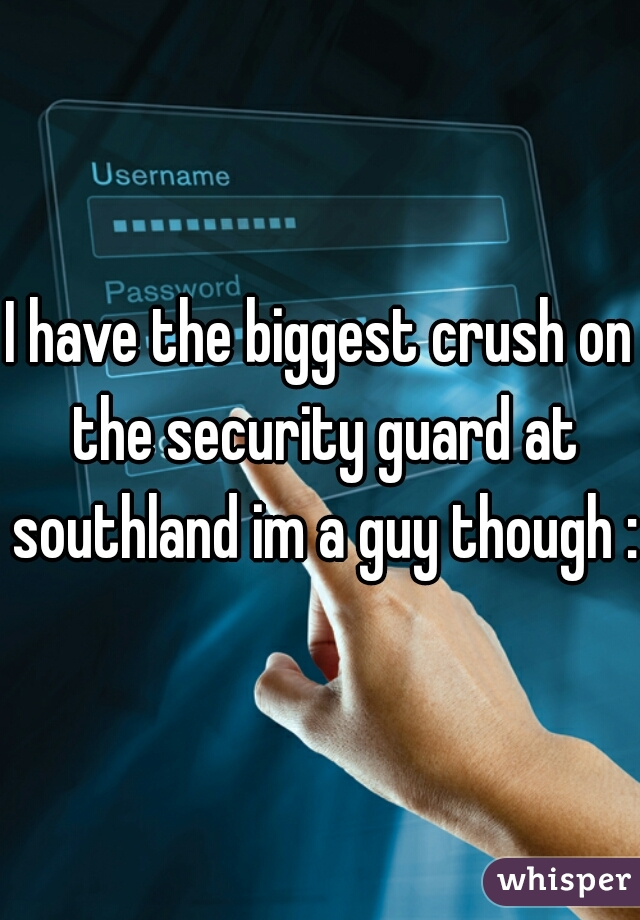 I have the biggest crush on the security guard at southland im a guy though :(