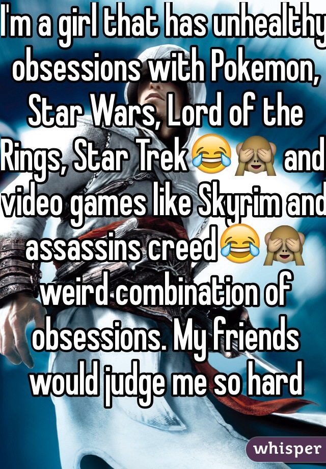 I'm a girl that has unhealthy obsessions with Pokemon, Star Wars, Lord of the Rings, Star Trek😂🙈 and video games like Skyrim and assassins creed😂🙈 weird combination of obsessions. My friends would judge me so hard
