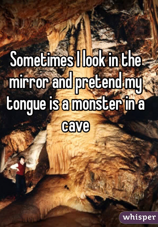 Sometimes I look in the mirror and pretend my tongue is a monster in a cave