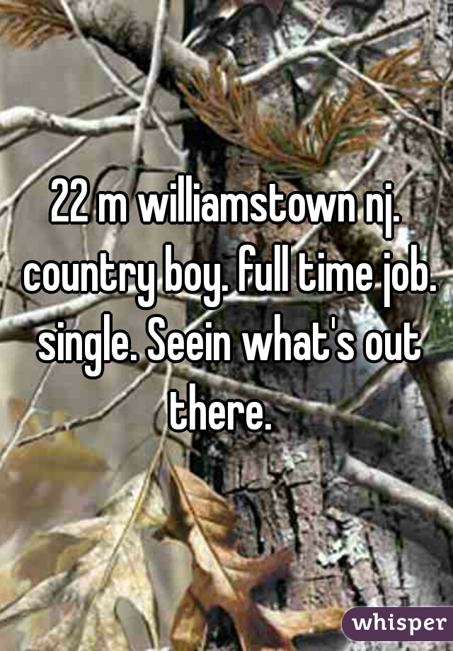 22 m williamstown nj. country boy. full time job. single. Seein what's out there.