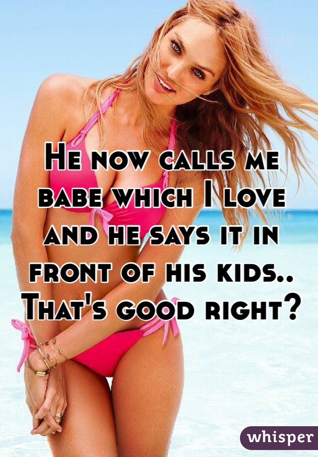 He now calls me babe which I love and he says it in front of his kids.. That's good right?