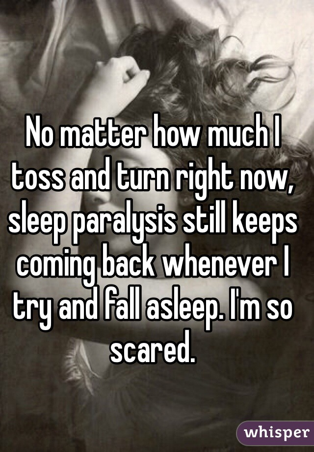 No matter how much I toss and turn right now, sleep paralysis still keeps coming back whenever I try and fall asleep. I'm so scared.