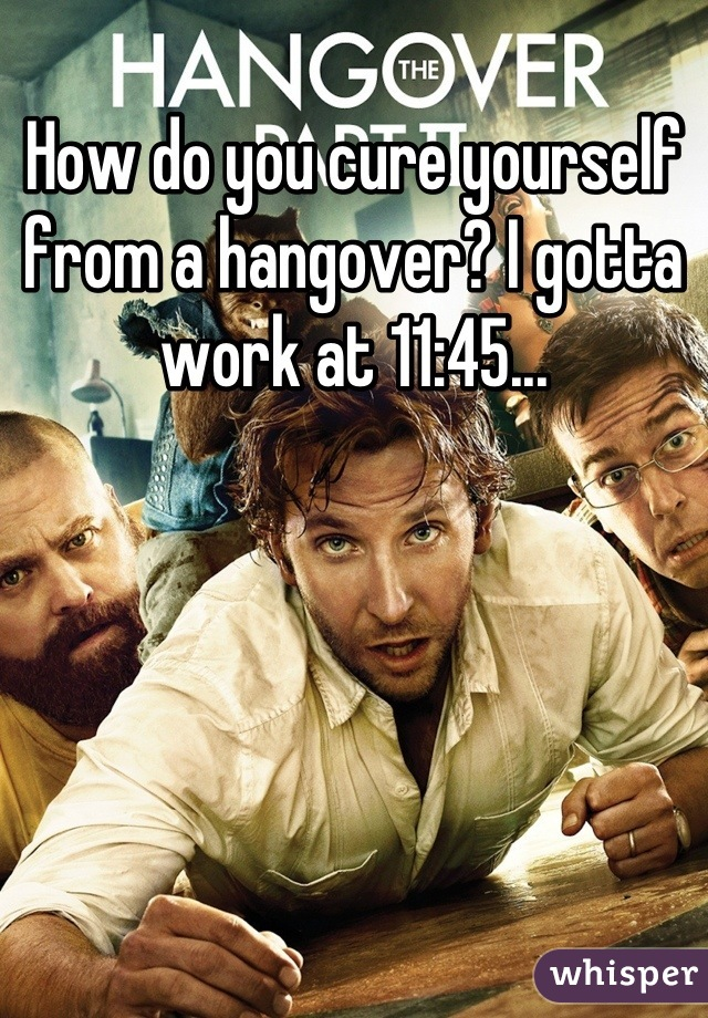 How do you cure yourself from a hangover? I gotta work at 11:45...