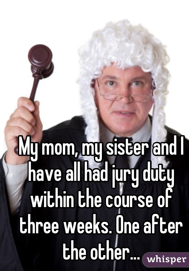 My mom, my sister and I have all had jury duty within the course of three weeks. One after the other...