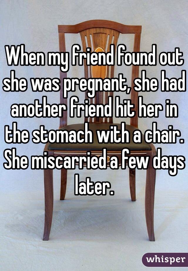 When my friend found out she was pregnant, she had another friend hit her in the stomach with a chair. She miscarried a few days later.