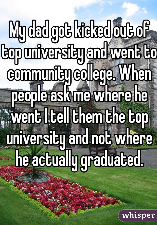 My dad got kicked out of top university and went to community college. When people ask me where he went I tell them the top university and not where he actually graduated.